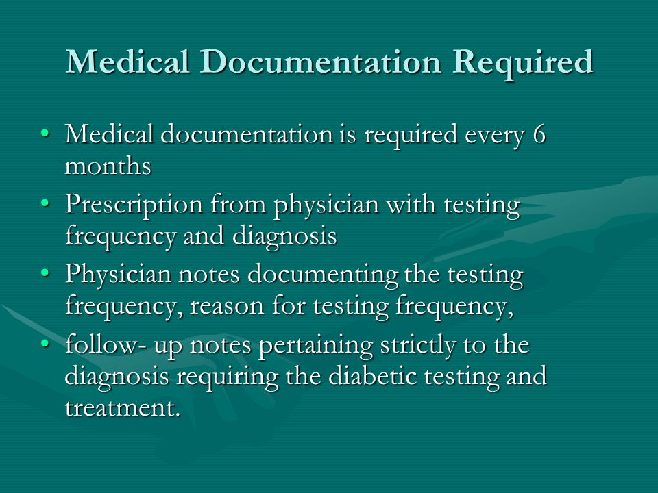 Medical Documentation Required Medical documentation is required every 6 monthsMedical documentation is required every 6 months Prescription from physician with testing frequency and diagnosisPrescription from physician with testing frequency and diagnosis Physician notes documenting the testing frequency, reason for testing frequency,Physician notes documenting the testing frequency, reason for testing frequency, follow- up notes pertaining strictly to the diagnosis requiring the diabetic testing and treatment.follow- up notes pertaining strictly to the diagnosis requiring the diabetic testing and treatment.