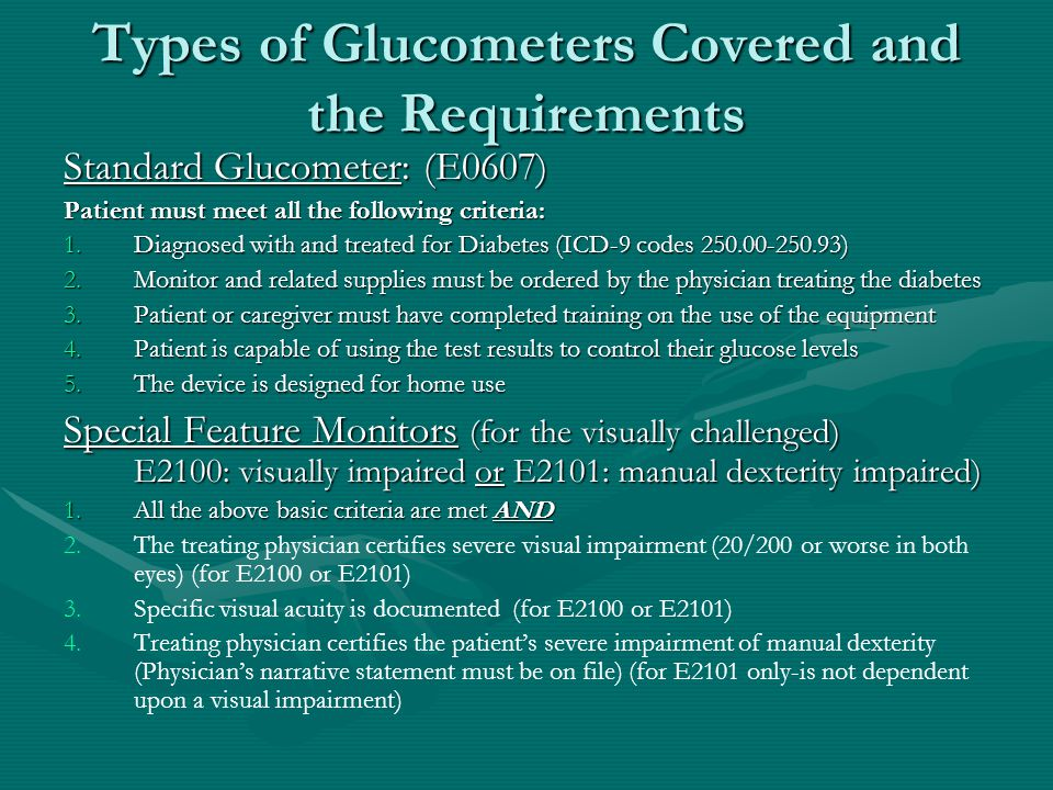 Types of Glucometers Covered and the Requirements Standard Glucometer: (E0607) Patient must meet all the following criteria: 1.Diagnosed with and treated for Diabetes (ICD-9 codes 250.00-250.93) 2.Monitor and related supplies must be ordered by the physician treating the diabetes 3.Patient or caregiver must have completed training on the use of the equipment 4.Patient is capable of using the test results to control their glucose levels 5.The device is designed for home use Special Feature Monitors (for the visually challenged) E2100: visually impaired or E2101: manual dexterity impaired) 1.All the above basic criteria are met AND 2.