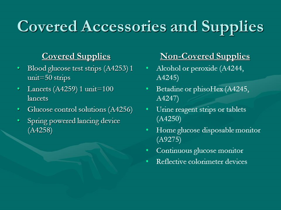 Covered Accessories and Supplies Covered Supplies Blood glucose test strips (A4253) 1 unit=50 stripsBlood glucose test strips (A4253) 1 unit=50 strips Lancets (A4259) 1 unit=100 lancetsLancets (A4259) 1 unit=100 lancets Glucose control solutions (A4256)Glucose control solutions (A4256) Spring powered lancing device (A4258)Spring powered lancing device (A4258) Non-Covered Supplies Alcohol or peroxide (A4244, A4245) Betadine or phisoHex (A4245, A4247) Urine reagent strips or tablets (A4250) Home glucose disposable monitor (A9275) Continuous glucose monitor Reflective colorimeter devices