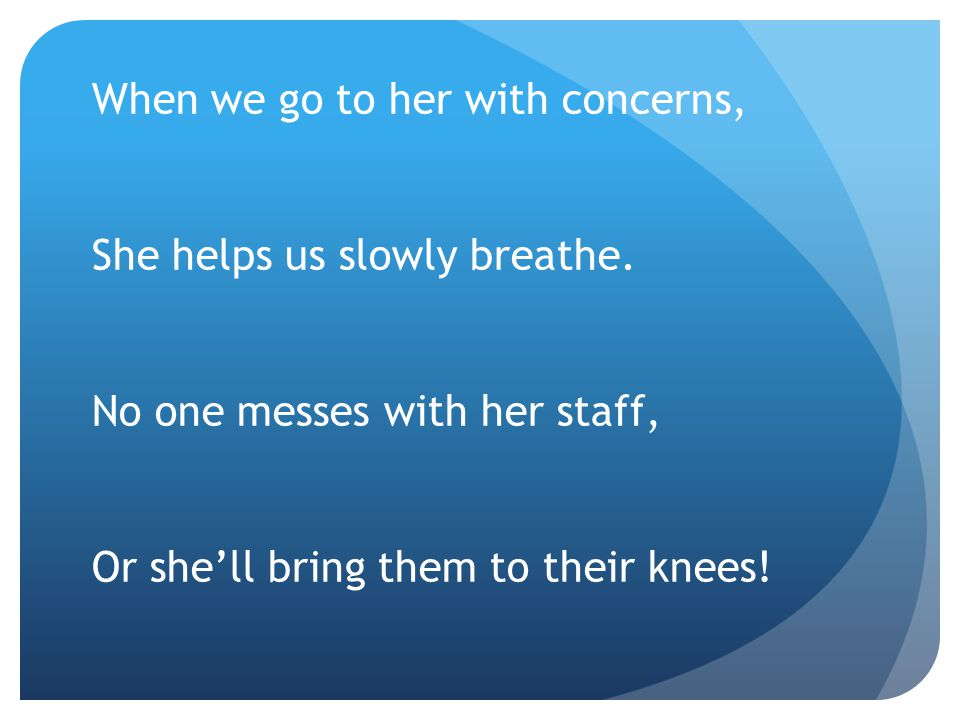 When we go to her with concerns, She helps us slowly breathe. No one messes with her staff, Or she'll bring them to their knees!