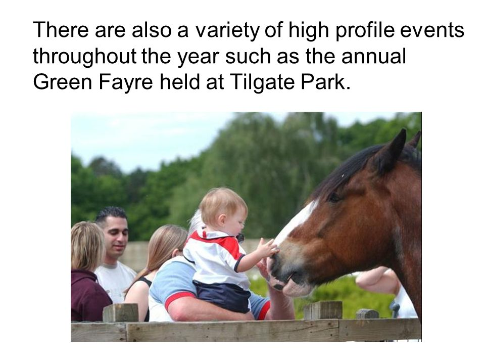 There are also a variety of high profile events throughout the year such as the annual Green Fayre held at Tilgate Park.