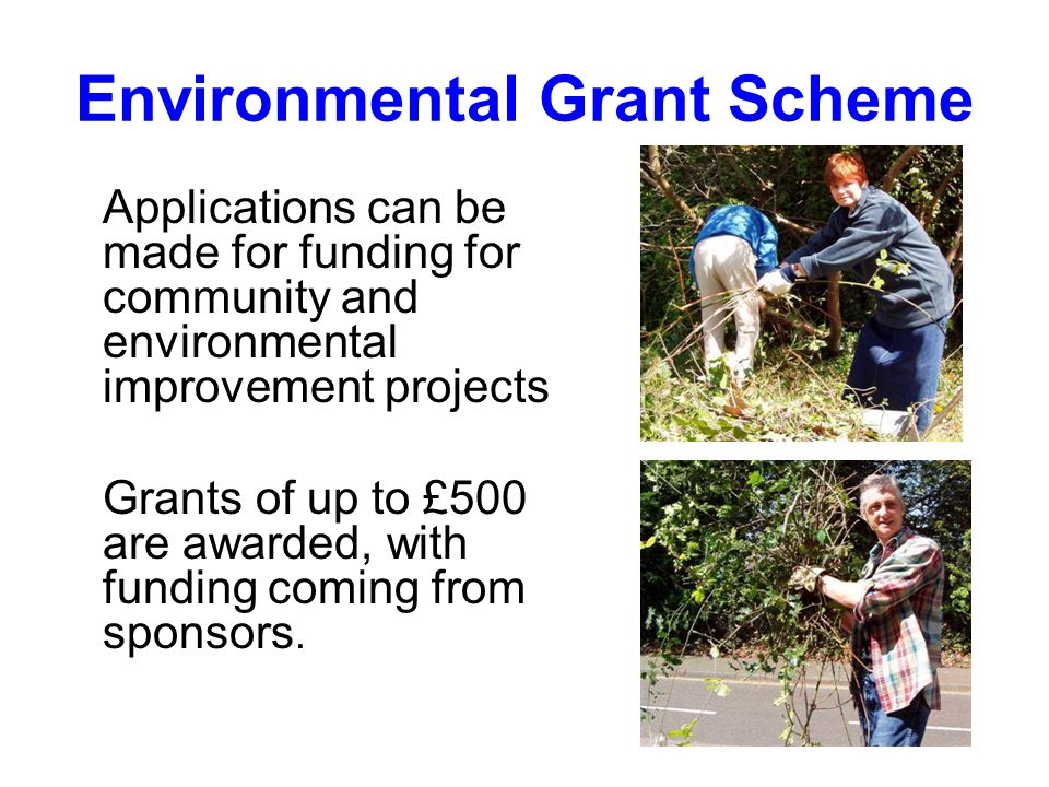 Environmental Grant Scheme Applications can be made for funding for community and environmental improvement projects Grants of up to £500 are awarded, with funding coming from sponsors.