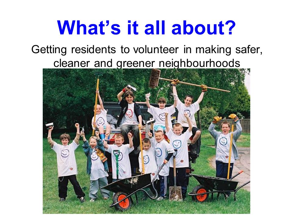 What's it all about? Getting residents to volunteer in making safer, cleaner and greener neighbourhoods