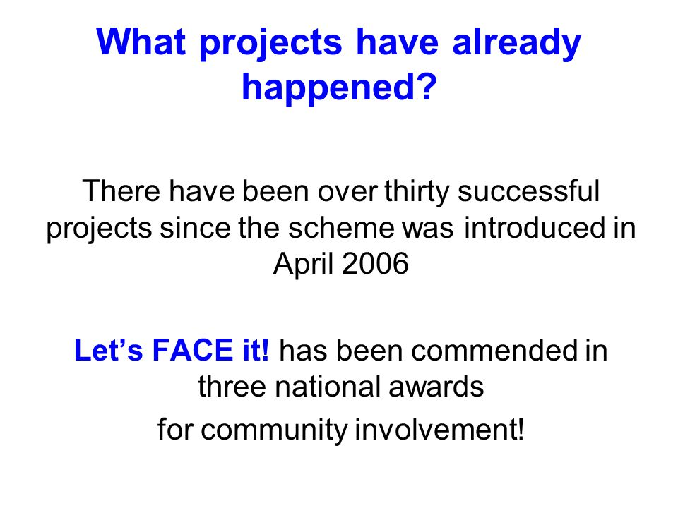 What projects have already happened? There have been over thirty successful projects since the scheme was introduced in April 2006 Let's FACE it! has