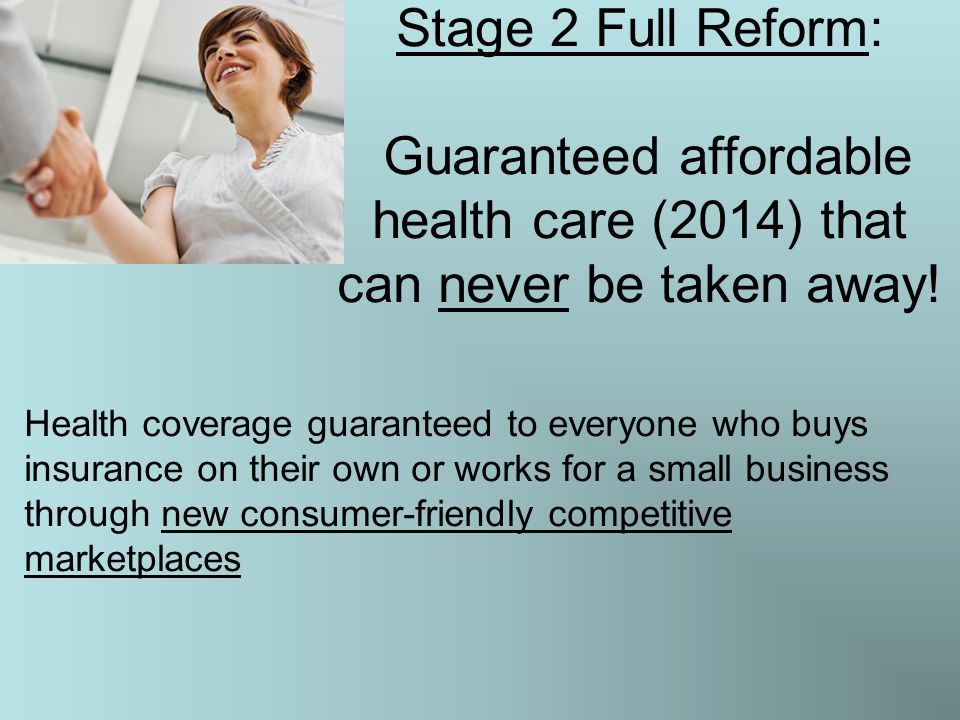 Stage 2 Full Reform: Guaranteed affordable health care (2014) that can never be taken away! Health coverage guaranteed to everyone who buys insurance