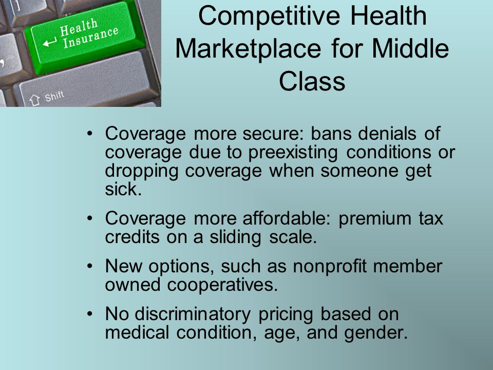 Competitive Health Marketplace for Middle Class Coverage more secure: bans denials of coverage due to preexisting conditions or dropping coverage when someone get sick.