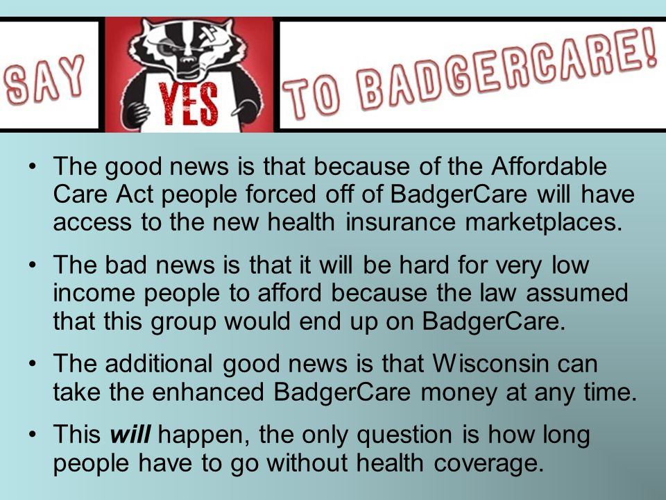The good news is that because of the Affordable Care Act people forced off of BadgerCare will have access to the new health insurance marketplaces.
