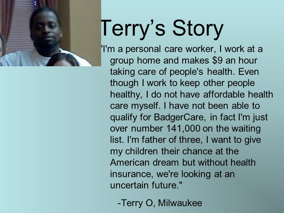 Terry's Story I m a personal care worker, I work at a group home and makes $9 an hour taking care of people s health.
