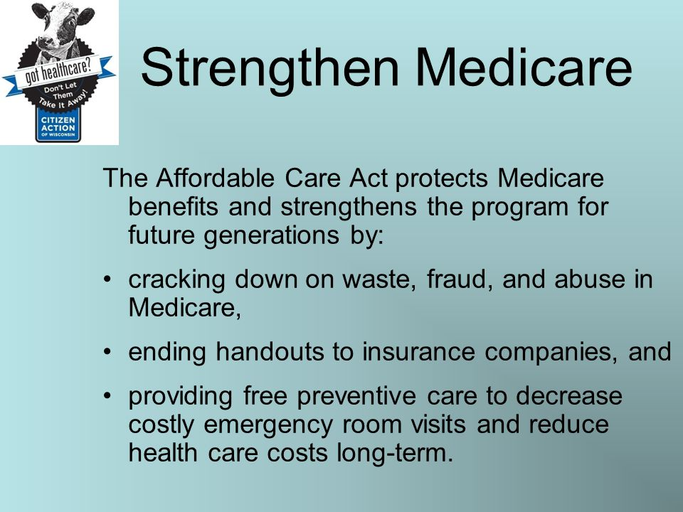 Strengthen Medicare The Affordable Care Act protects Medicare benefits and strengthens the program for future generations by: cracking down on waste, fraud, and abuse in Medicare, ending handouts to insurance companies, and providing free preventive care to decrease costly emergency room visits and reduce health care costs long-term.