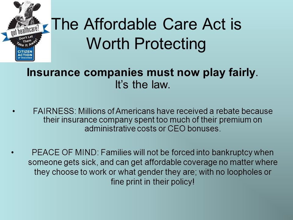 The Affordable Care Act is Worth Protecting Insurance companies must now play fairly. It's the law. FAIRNESS: Millions of Americans have received a re