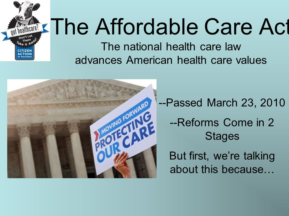 The Affordable Care Act The national health care law advances American health care values --Passed March 23, 2010 --Reforms Come in 2 Stages But first