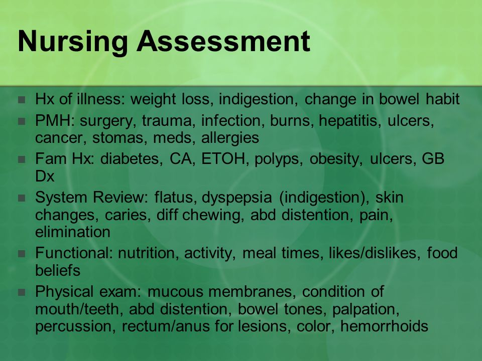 Nursing Assessment Hx of illness: weight loss, indigestion, change in bowel habit PMH: surgery, trauma, infection, burns, hepatitis, ulcers, cancer, stomas, meds, allergies Fam Hx: diabetes, CA, ETOH, polyps, obesity, ulcers, GB Dx System Review: flatus, dyspepsia (indigestion), skin changes, caries, diff chewing, abd distention, pain, elimination Functional: nutrition, activity, meal times, likes/dislikes, food beliefs Physical exam: mucous membranes, condition of mouth/teeth, abd distention, bowel tones, palpation, percussion, rectum/anus for lesions, color, hemorrhoids