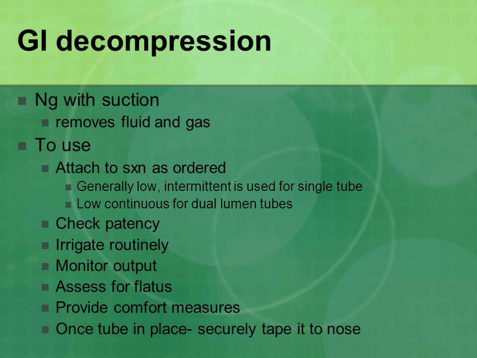 GI decompression Ng with suction removes fluid and gas To use Attach to sxn as ordered Generally low, intermittent is used for single tube Low continuous for dual lumen tubes Check patency Irrigate routinely Monitor output Assess for flatus Provide comfort measures Once tube in place- securely tape it to nose