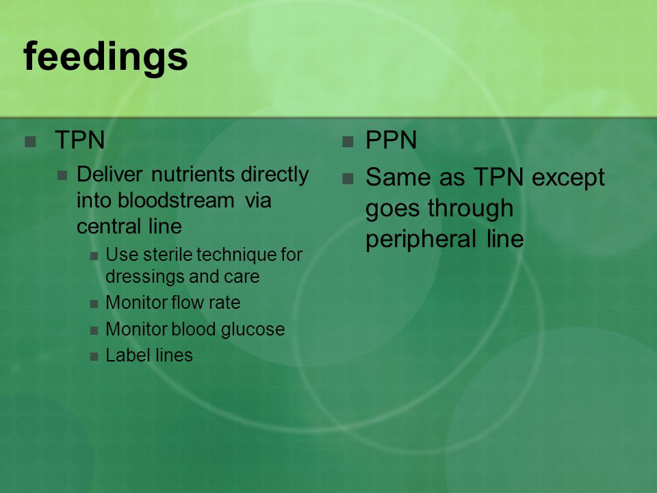 feedings TPN Deliver nutrients directly into bloodstream via central line Use sterile technique for dressings and care Monitor flow rate Monitor blood