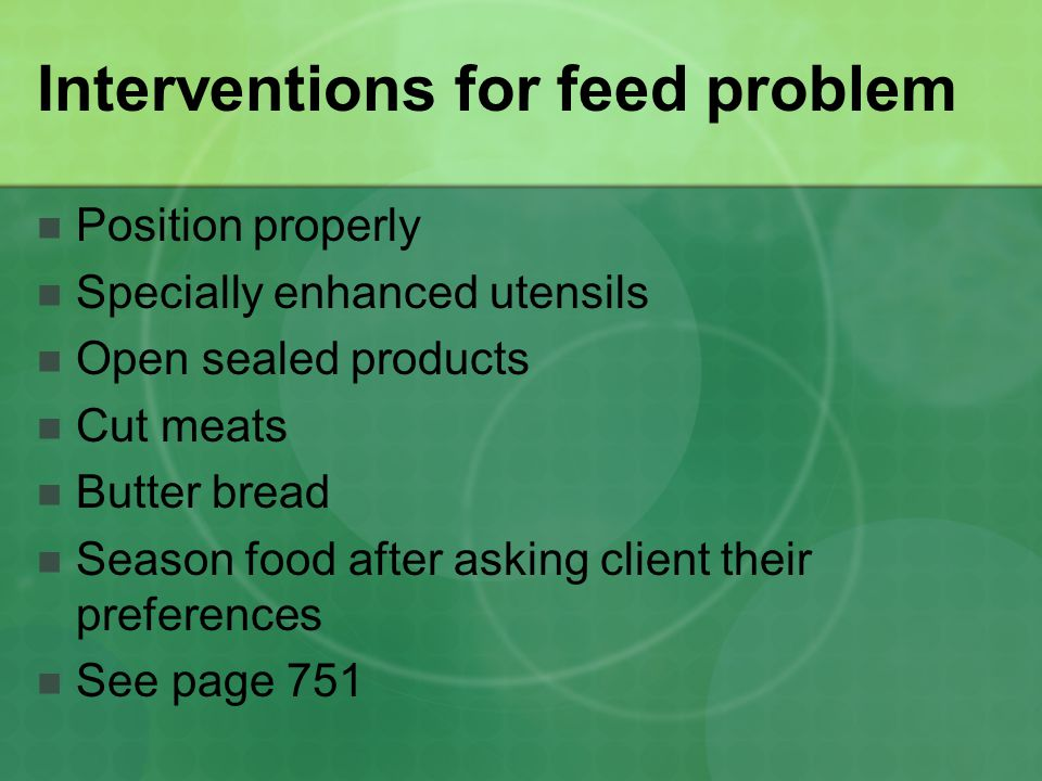 Interventions for feed problem Position properly Specially enhanced utensils Open sealed products Cut meats Butter bread Season food after asking client their preferences See page 751