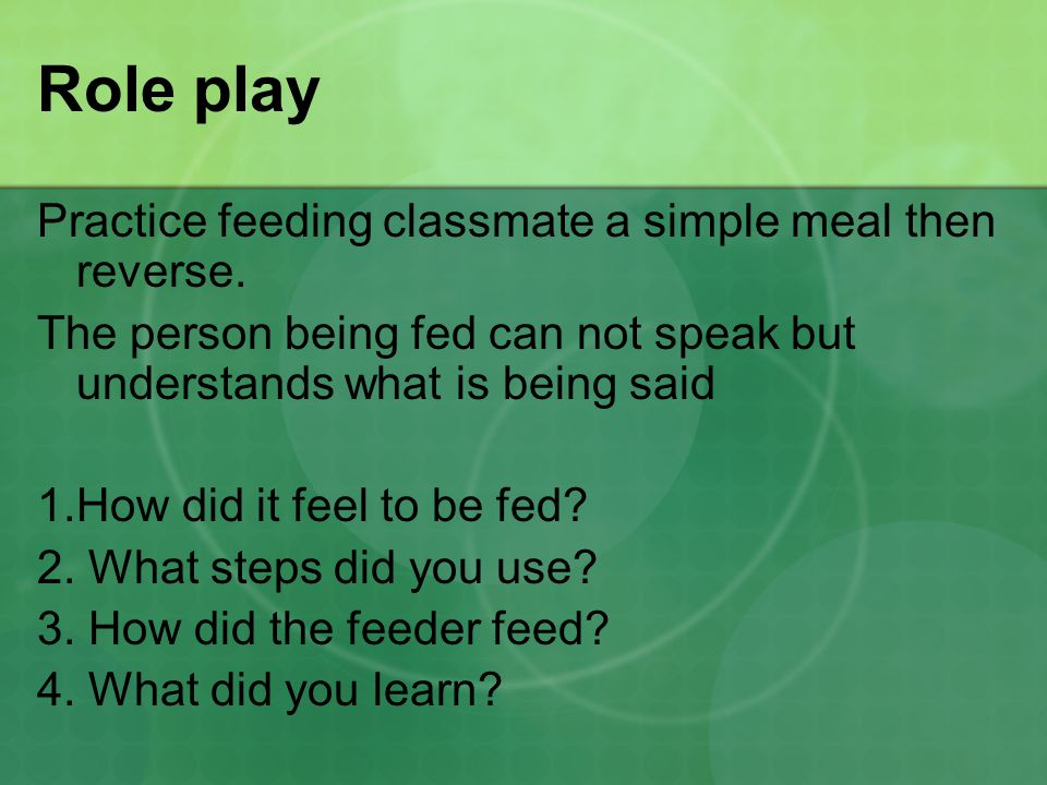 Role play Practice feeding classmate a simple meal then reverse. The person being fed can not speak but understands what is being said 1.How did it fe