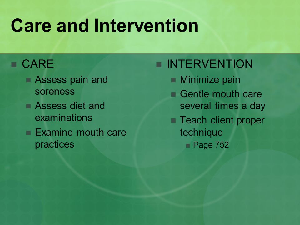 Care and Intervention CARE Assess pain and soreness Assess diet and examinations Examine mouth care practices INTERVENTION Minimize pain Gentle mouth care several times a day Teach client proper technique Page 752