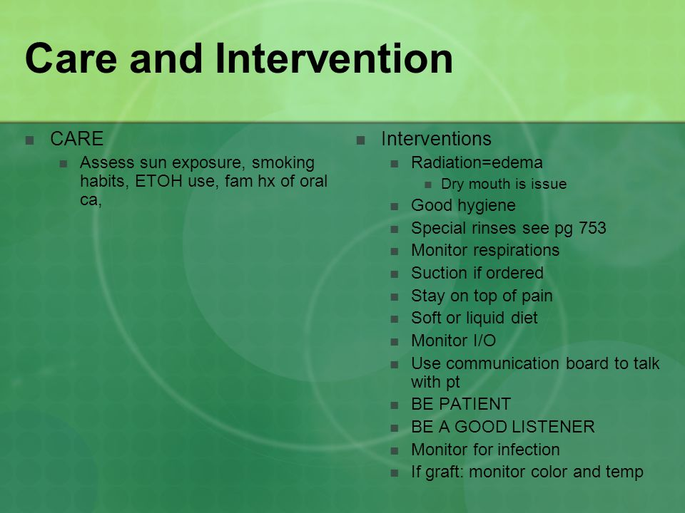 Care and Intervention CARE Assess sun exposure, smoking habits, ETOH use, fam hx of oral ca, Interventions Radiation=edema Dry mouth is issue Good hygiene Special rinses see pg 753 Monitor respirations Suction if ordered Stay on top of pain Soft or liquid diet Monitor I/O Use communication board to talk with pt BE PATIENT BE A GOOD LISTENER Monitor for infection If graft: monitor color and temp