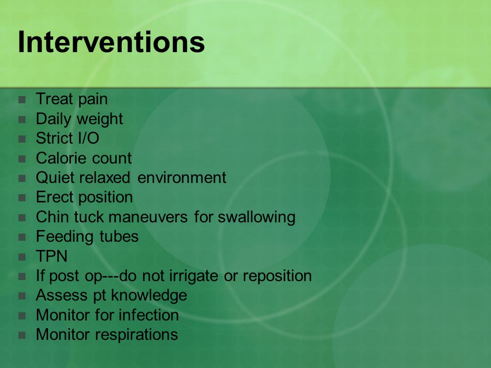 Interventions Treat pain Daily weight Strict I/O Calorie count Quiet relaxed environment Erect position Chin tuck maneuvers for swallowing Feeding tubes TPN If post op---do not irrigate or reposition Assess pt knowledge Monitor for infection Monitor respirations