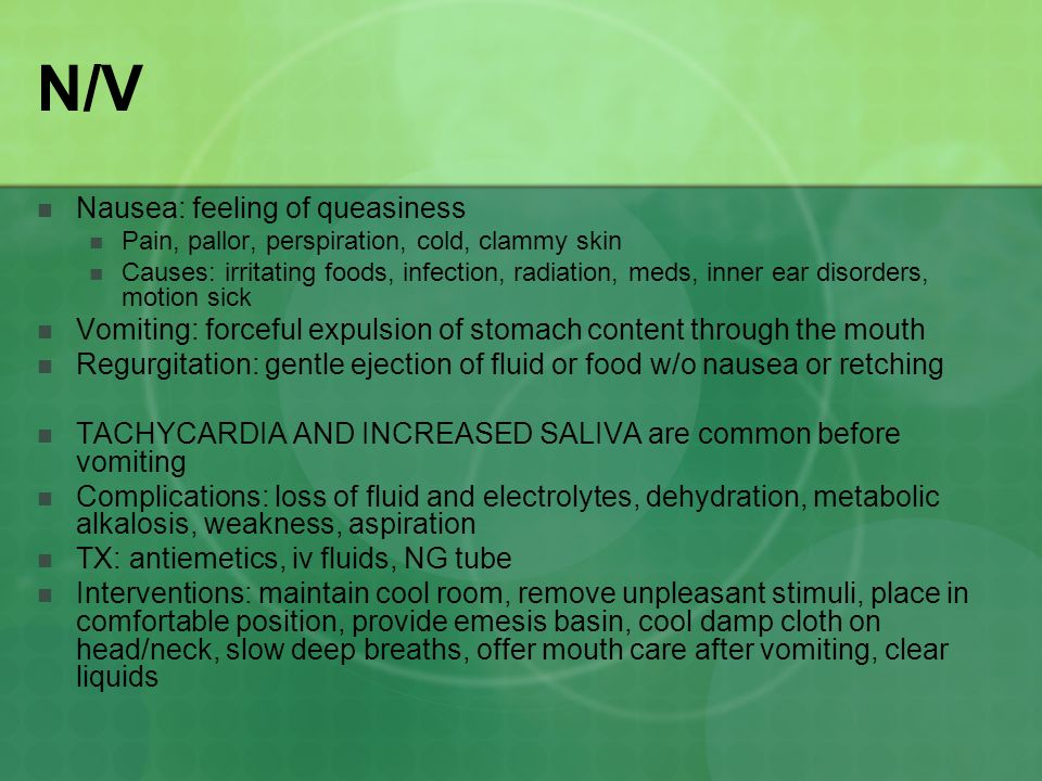 N/V Nausea: feeling of queasiness Pain, pallor, perspiration, cold, clammy skin Causes: irritating foods, infection, radiation, meds, inner ear disorders, motion sick Vomiting: forceful expulsion of stomach content through the mouth Regurgitation: gentle ejection of fluid or food w/o nausea or retching TACHYCARDIA AND INCREASED SALIVA are common before vomiting Complications: loss of fluid and electrolytes, dehydration, metabolic alkalosis, weakness, aspiration TX: antiemetics, iv fluids, NG tube Interventions: maintain cool room, remove unpleasant stimuli, place in comfortable position, provide emesis basin, cool damp cloth on head/neck, slow deep breaths, offer mouth care after vomiting, clear liquids