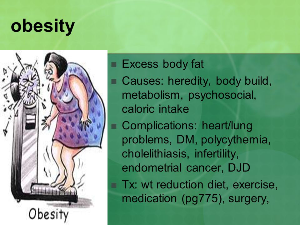 obesity Excess body fat Causes: heredity, body build, metabolism, psychosocial, caloric intake Complications: heart/lung problems, DM, polycythemia, c