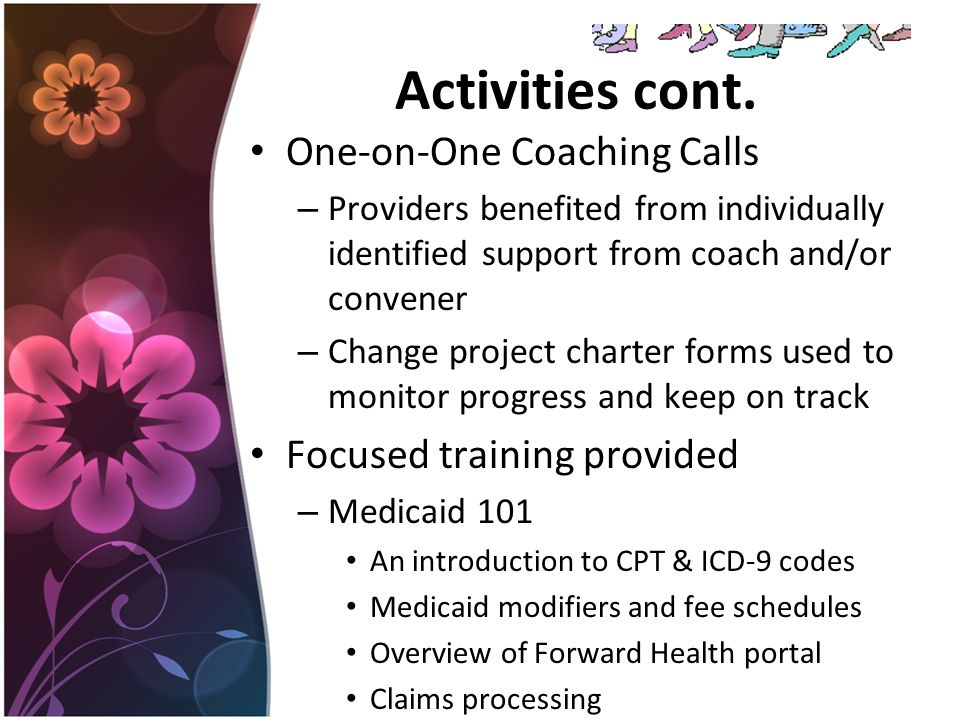 Activities cont. One-on-One Coaching Calls – Providers benefited from individually identified support from coach and/or convener – Change project char