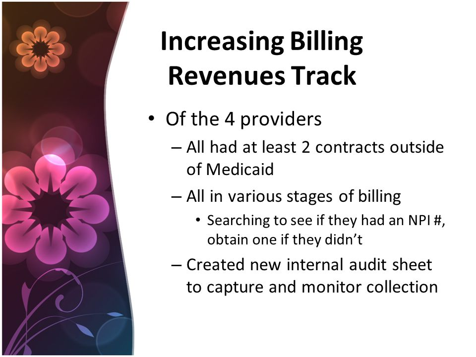 Increasing Billing Revenues Track Of the 4 providers – All had at least 2 contracts outside of Medicaid – All in various stages of billing Searching to see if they had an NPI #, obtain one if they didn't – Created new internal audit sheet to capture and monitor collection