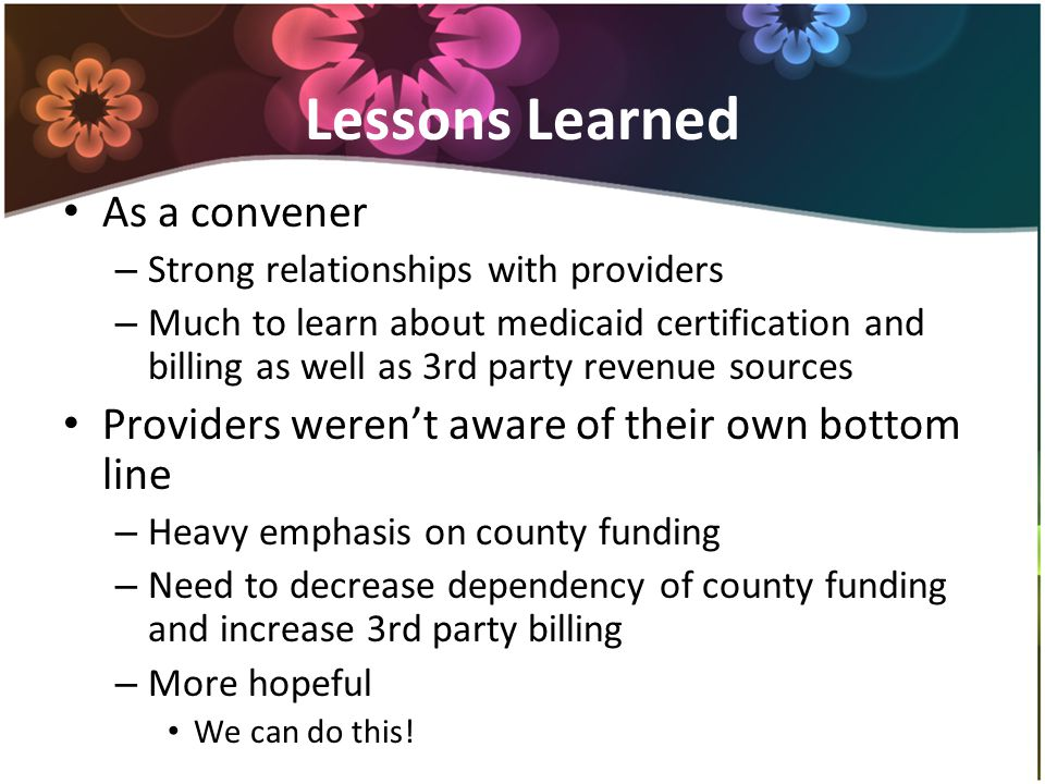 Lessons Learned As a convener – Strong relationships with providers – Much to learn about medicaid certification and billing as well as 3rd party revenue sources Providers weren't aware of their own bottom line – Heavy emphasis on county funding – Need to decrease dependency of county funding and increase 3rd party billing – More hopeful We can do this!