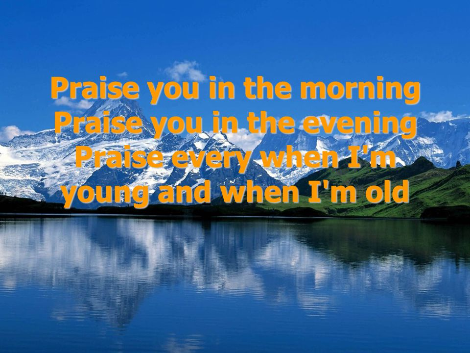 Praise you in the morning Praise you in the evening Praise every when I m young and when I m old