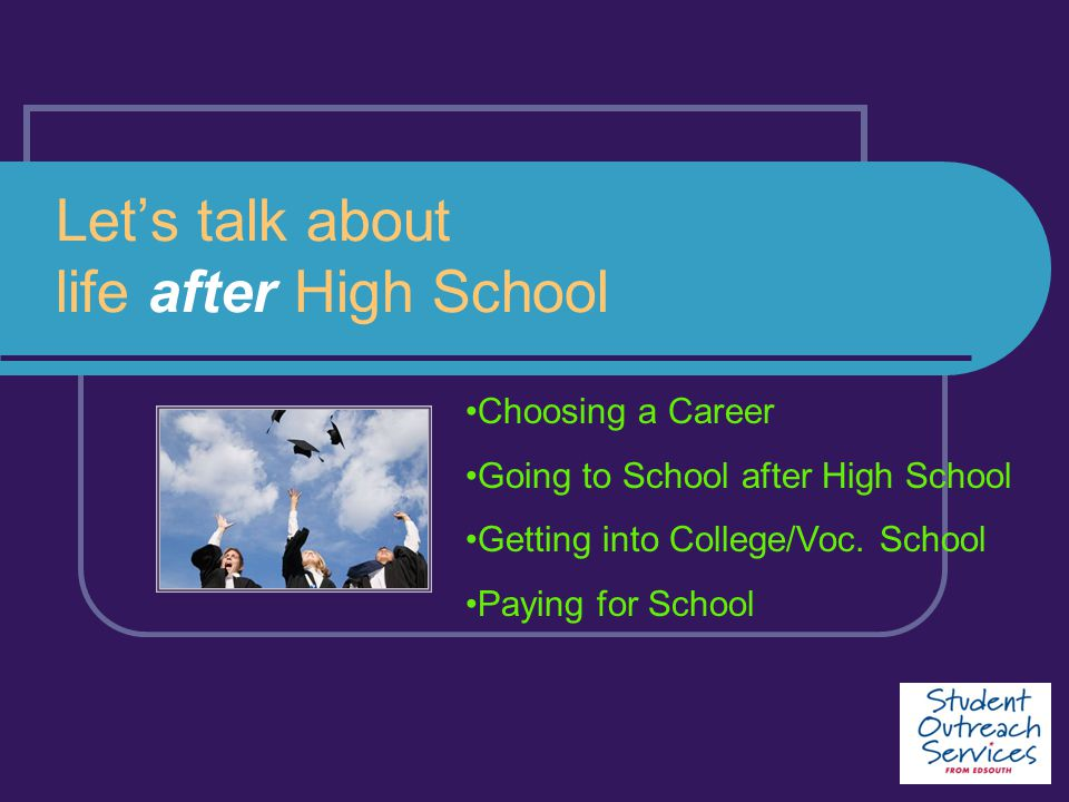 Let's talk about life after High School Choosing a Career Going to School after High School Getting into College/Voc. School Paying for School