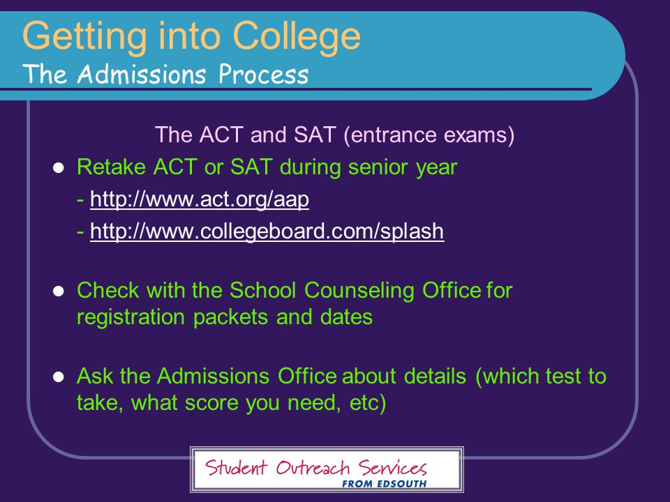 The ACT and SAT (entrance exams) Retake ACT or SAT during senior year - http://www.act.org/aaphttp://www.act.org/aap - http://www.collegeboard.com/spl