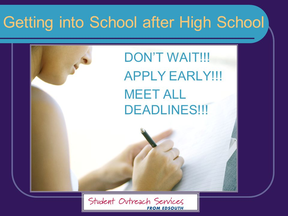Getting into School after High School DON'T WAIT!!! APPLY EARLY!!! MEET ALL DEADLINES!!!