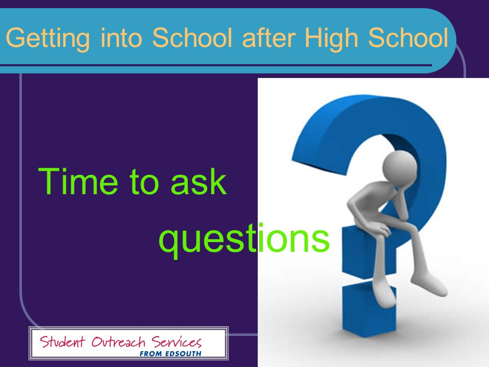 Getting into School after High School Time to ask questions