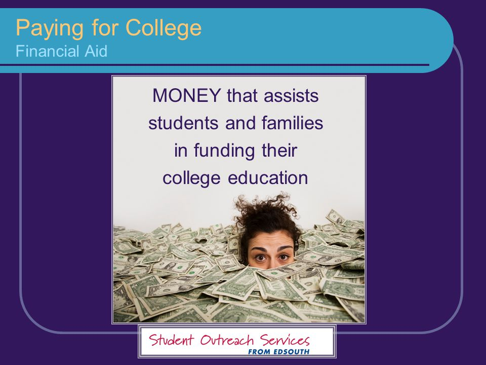 Paying for College Financial Aid MONEY that assists students and families in funding their college education