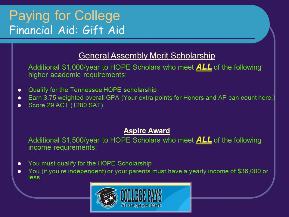 Paying for College Financial Aid: Gift Aid General Assembly Merit Scholarship Additional $1,000/year to HOPE Scholars who meet ALL of the following hi