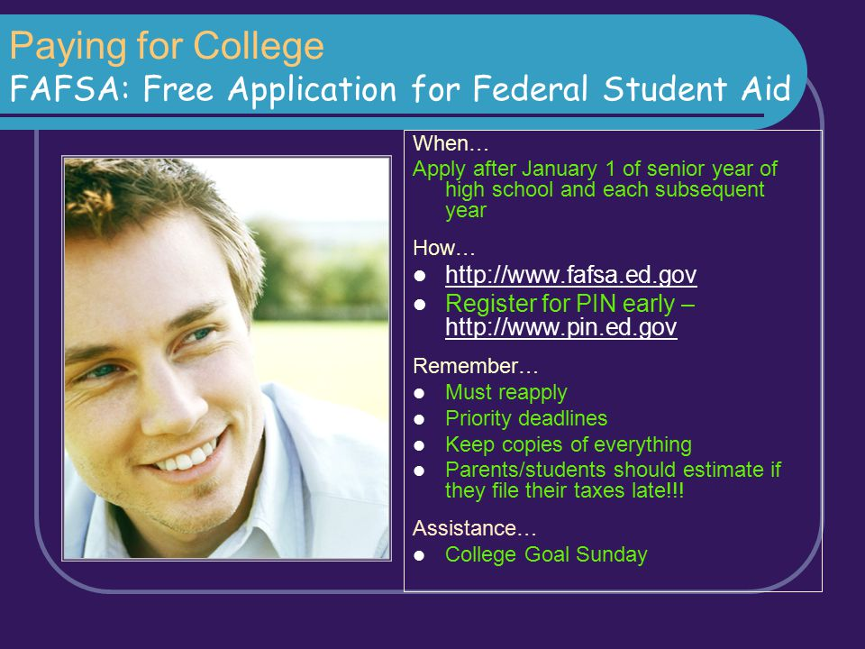 Paying for College FAFSA: Free Application for Federal Student Aid When… Apply after January 1 of senior year of high school and each subsequent year
