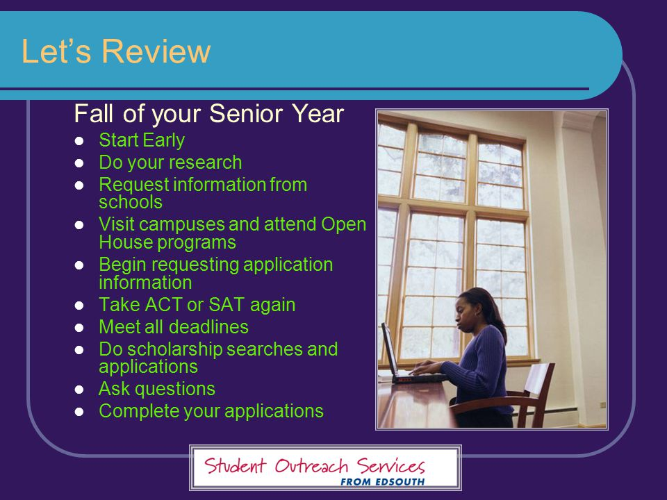 Let's Review Fall of your Senior Year Start Early Do your research Request information from schools Visit campuses and attend Open House programs Begi