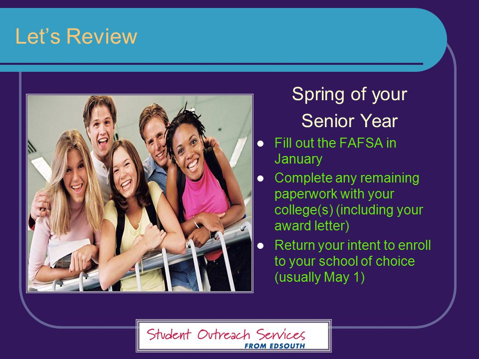 Let's Review Spring of your Senior Year Fill out the FAFSA in January Complete any remaining paperwork with your college(s) (including your award lett