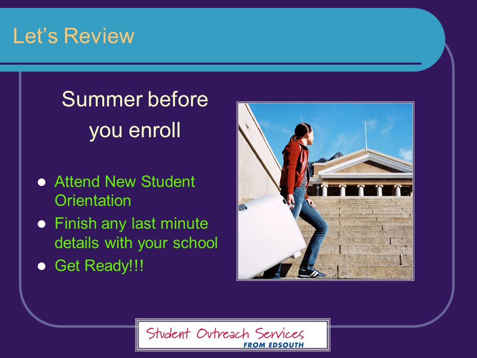 Let's Review Summer before you enroll Attend New Student Orientation Finish any last minute details with your school Get Ready!!!