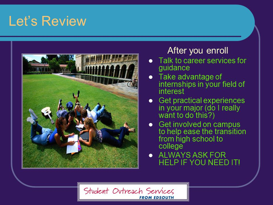 Let's Review After you enroll Talk to career services for guidance Take advantage of internships in your field of interest Get practical experiences i