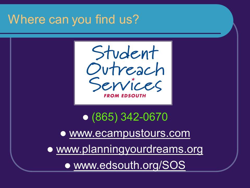 Where can you find us? (865) 342-0670 www.ecampustours.com www.planningyourdreams.org www.edsouth.org/SOS