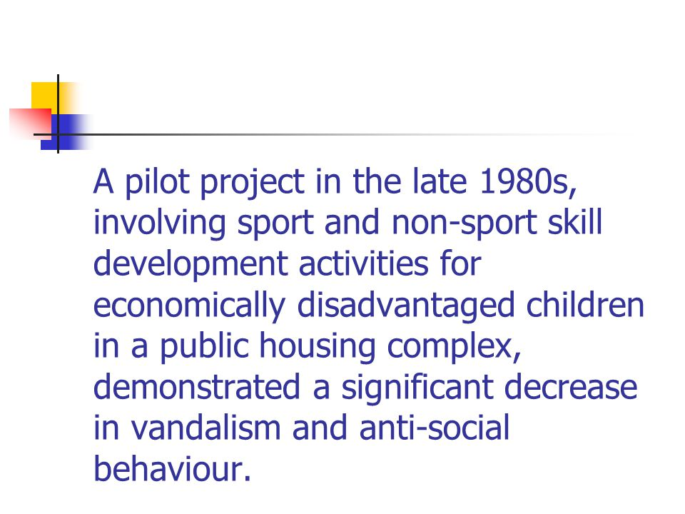 A pilot project in the late 1980s, involving sport and non-sport skill development activities for economically disadvantaged children in a public housing complex, demonstrated a significant decrease in vandalism and anti-social behaviour.