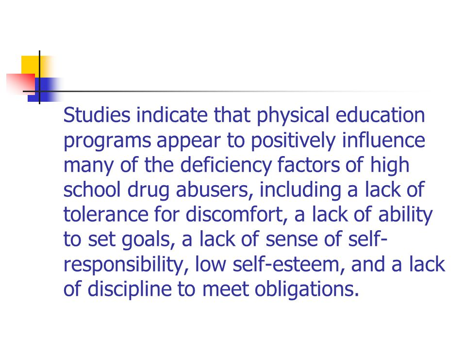 Studies indicate that physical education programs appear to positively influence many of the deficiency factors of high school drug abusers, including a lack of tolerance for discomfort, a lack of ability to set goals, a lack of sense of self- responsibility, low self-esteem, and a lack of discipline to meet obligations.