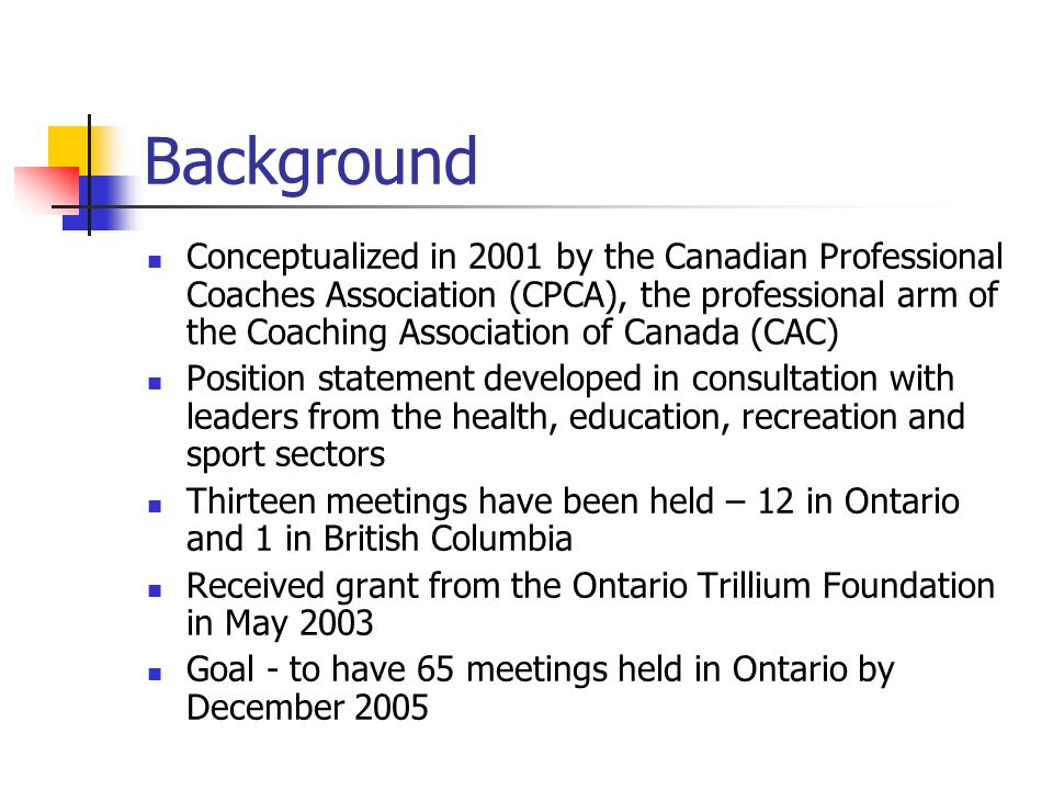 Background Conceptualized in 2001 by the Canadian Professional Coaches Association (CPCA), the professional arm of the Coaching Association of Canada (CAC) Position statement developed in consultation with leaders from the health, education, recreation and sport sectors Thirteen meetings have been held – 12 in Ontario and 1 in British Columbia Received grant from the Ontario Trillium Foundation in May 2003 Goal - to have 65 meetings held in Ontario by December 2005