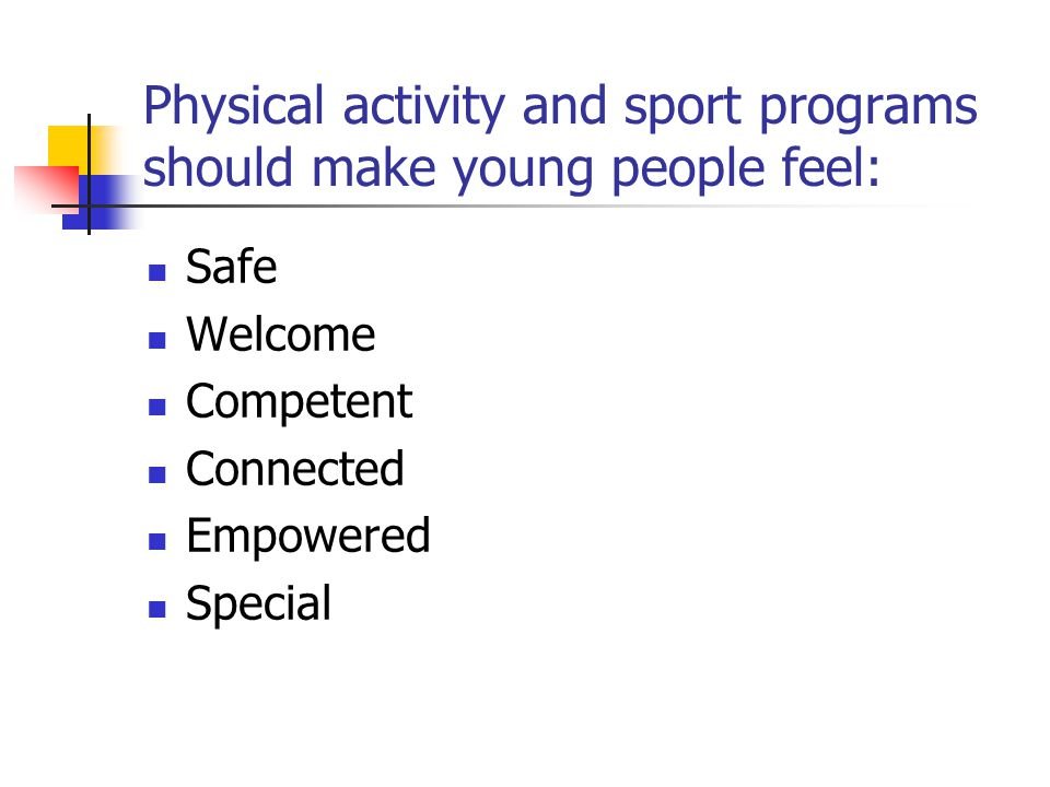 Physical activity and sport programs should make young people feel: Safe Welcome Competent Connected Empowered Special
