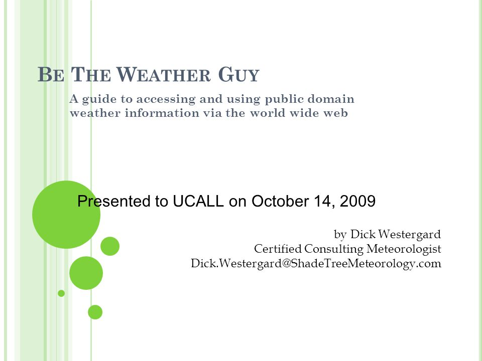 B E T HE W EATHER G UY A guide to accessing and using public domain weather information via the world wide web by Dick Westergard Certified Consulting Meteorologist Dick.Westergard@ShadeTreeMeteorology.com Presented to UCALL on October 14, 2009