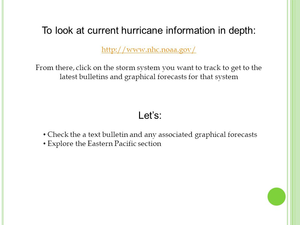 To look at current hurricane information in depth: http://www.nhc.noaa.gov/ From there, click on the storm system you want to track to get to the latest bulletins and graphical forecasts for that system Let's: Check the a text bulletin and any associated graphical forecasts Explore the Eastern Pacific section