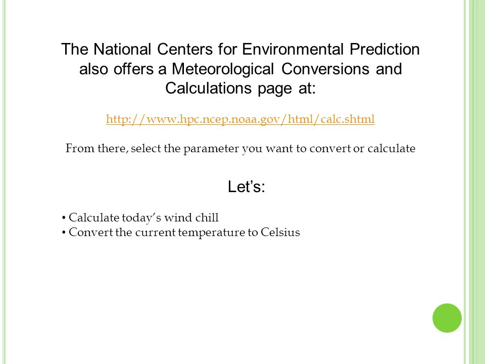 The National Centers for Environmental Prediction also offers a Meteorological Conversions and Calculations page at: http://www.hpc.ncep.noaa.gov/html/calc.shtml From there, select the parameter you want to convert or calculate Let's: Calculate today's wind chill Convert the current temperature to Celsius