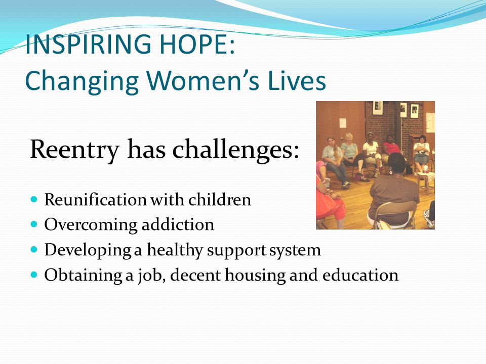 INSPIRING HOPE: Changing Women's Lives Reentry has challenges: Reunification with children Overcoming addiction Developing a healthy support system Ob