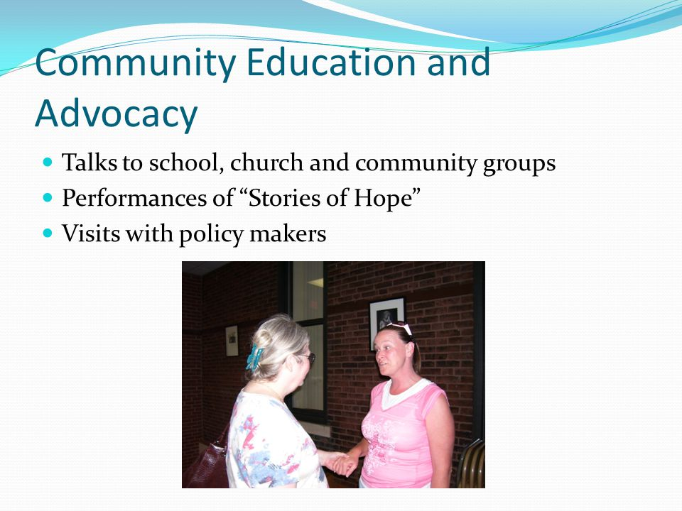 """Community Education and Advocacy Talks to school, church and community groups Performances of """"Stories of Hope"""" Visits with policy makers"""